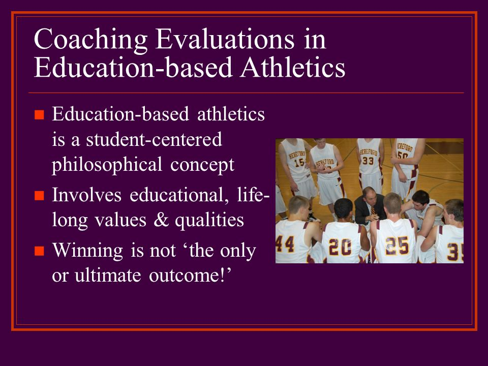 Coaching Evaluations in Education-based Athletics Education-based athletics is a student-centered philosophical concept Involves educational, life- lo