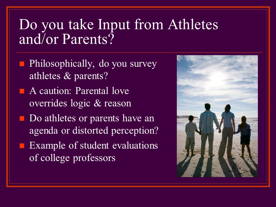 Do you take Input from Athletes and/or Parents? Philosophically, do you survey athletes & parents? A caution: Parental love overrides logic & reason D
