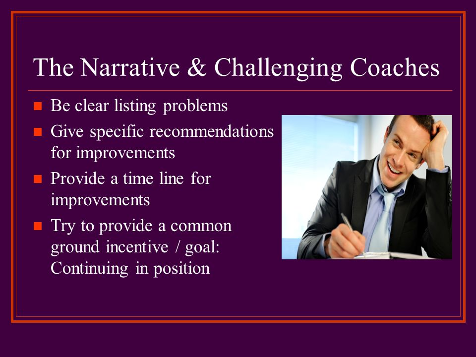 The Narrative & Challenging Coaches Be clear listing problems Give specific recommendations for improvements Provide a time line for improvements Try