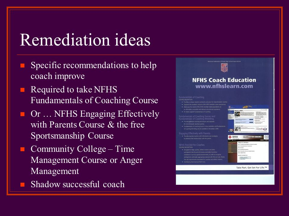 Remediation ideas Specific recommendations to help coach improve Required to take NFHS Fundamentals of Coaching Course Or … NFHS Engaging Effectively