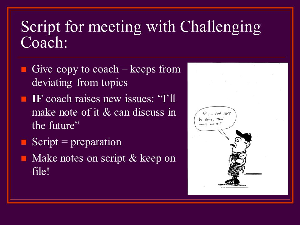 Script for meeting with Challenging Coach: Give copy to coach – keeps from deviating from topics IF coach raises new issues: Ill make note of it & can