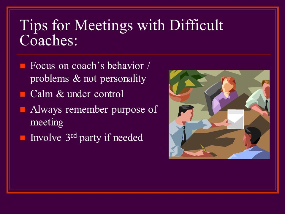 Tips for Meetings with Difficult Coaches: Focus on coachs behavior / problems & not personality Calm & under control Always remember purpose of meetin
