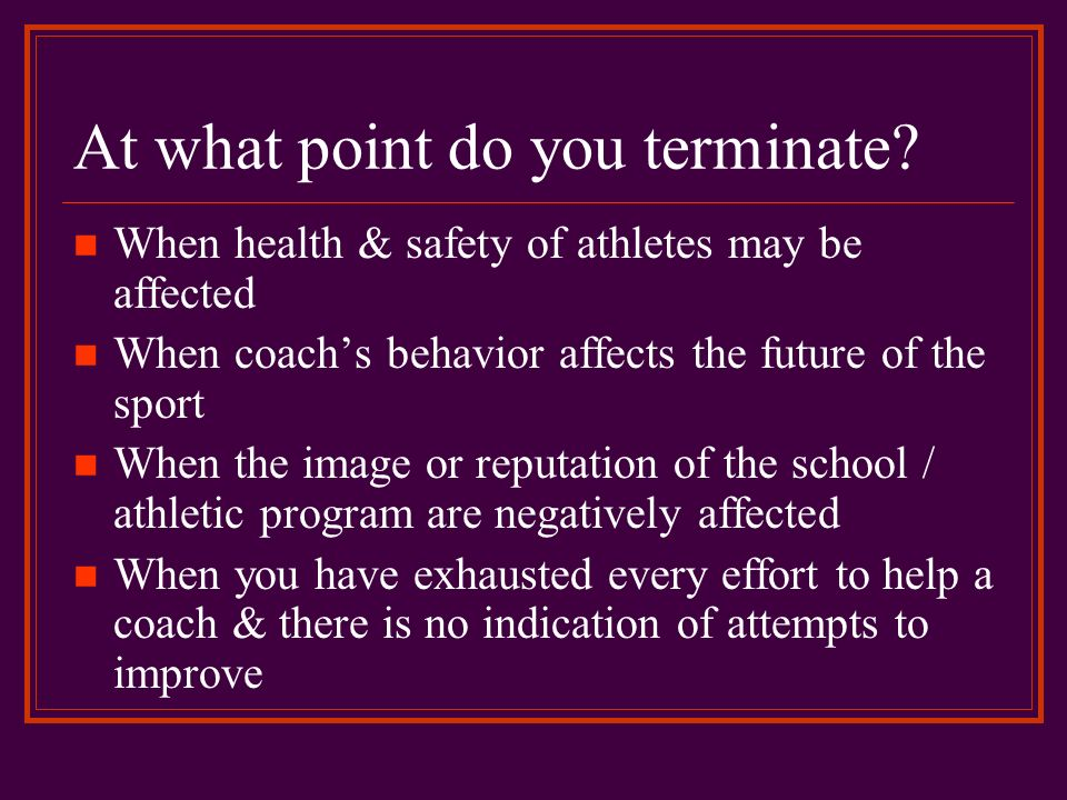 At what point do you terminate? When health & safety of athletes may be affected When coachs behavior affects the future of the sport When the image o