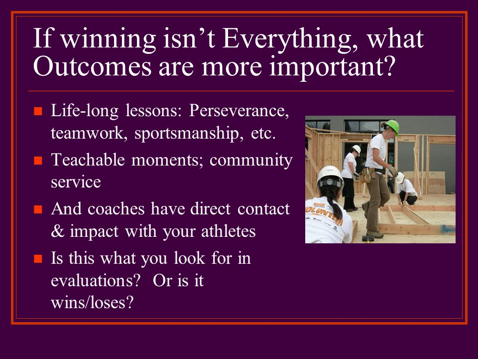 If winning isnt Everything, what Outcomes are more important? Life-long lessons: Perseverance, teamwork, sportsmanship, etc. Teachable moments; commun