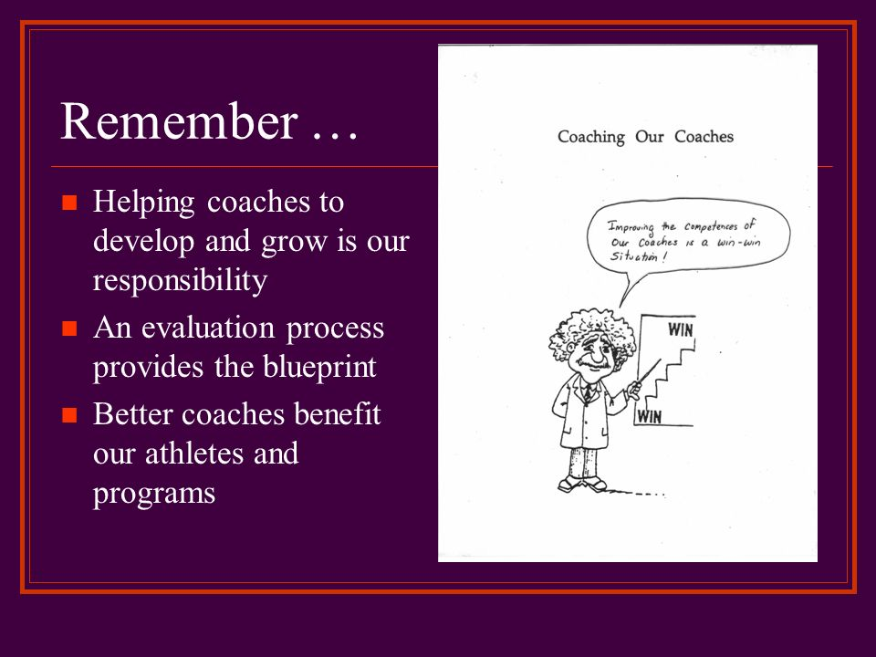 Remember … Helping coaches to develop and grow is our responsibility An evaluation process provides the blueprint Better coaches benefit our athletes