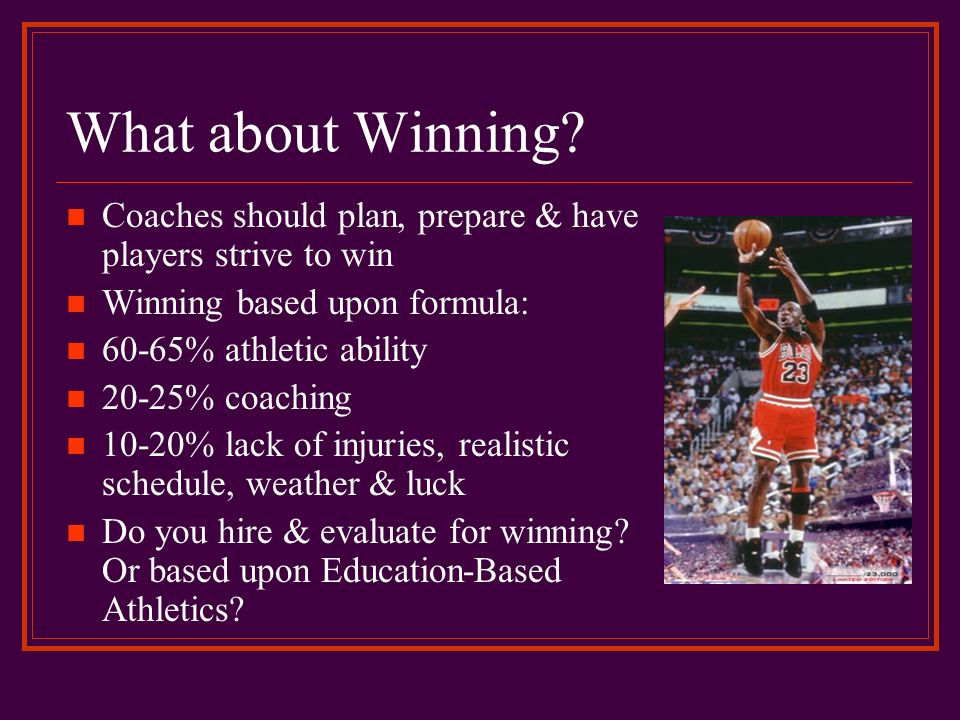 What about Winning? Coaches should plan, prepare & have players strive to win Winning based upon formula: 60-65% athletic ability 20-25% coaching 10-2