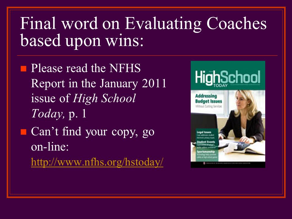Final word on Evaluating Coaches based upon wins: Please read the NFHS Report in the January 2011 issue of High School Today, p. 1 Cant find your copy