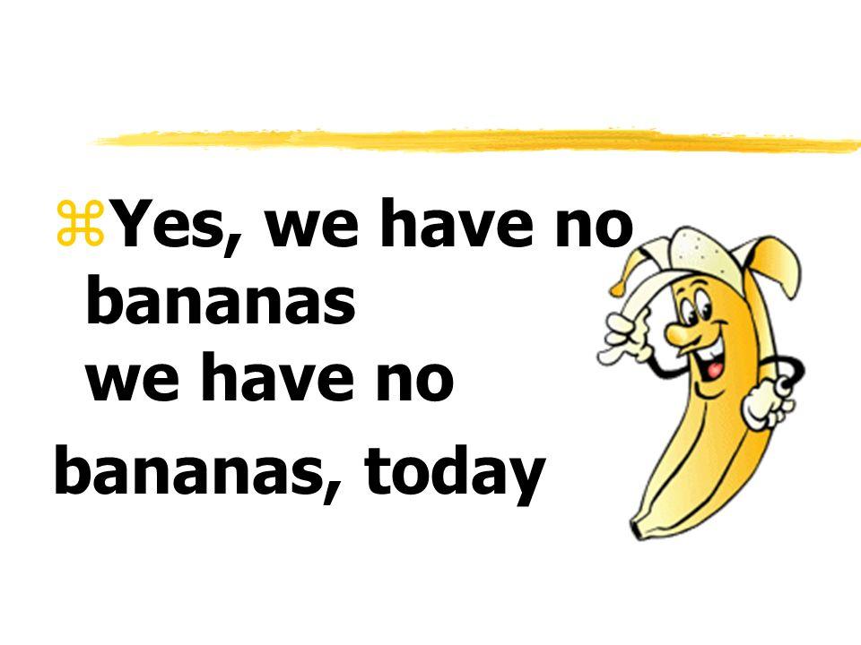 zYes, we have no bananas we have no bananas, today