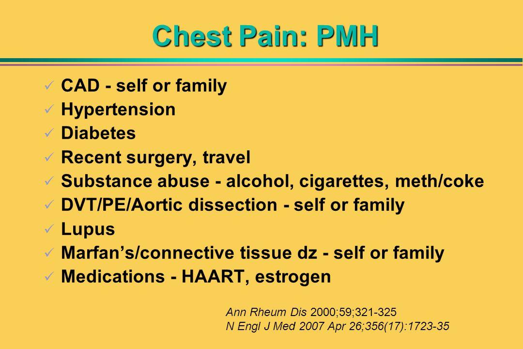 Chest Pain: PMH CAD - self or family Hypertension Diabetes Recent surgery, travel Substance abuse - alcohol, cigarettes, meth/coke DVT/PE/Aortic disse
