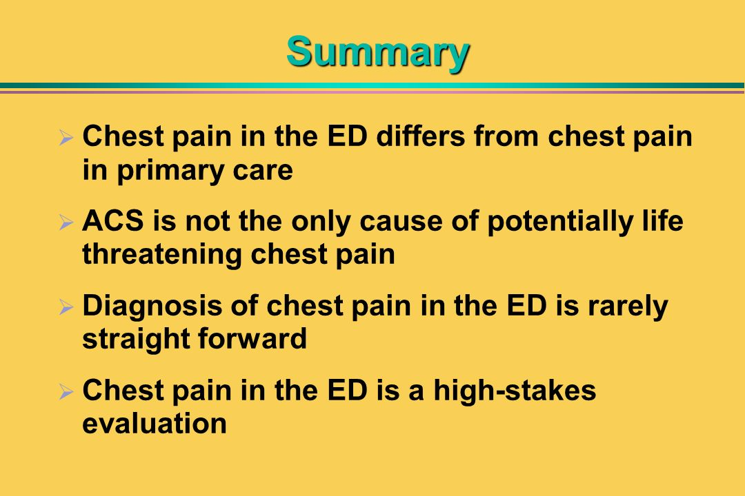 Summary Chest pain in the ED differs from chest pain in primary care ACS is not the only cause of potentially life threatening chest pain Diagnosis of