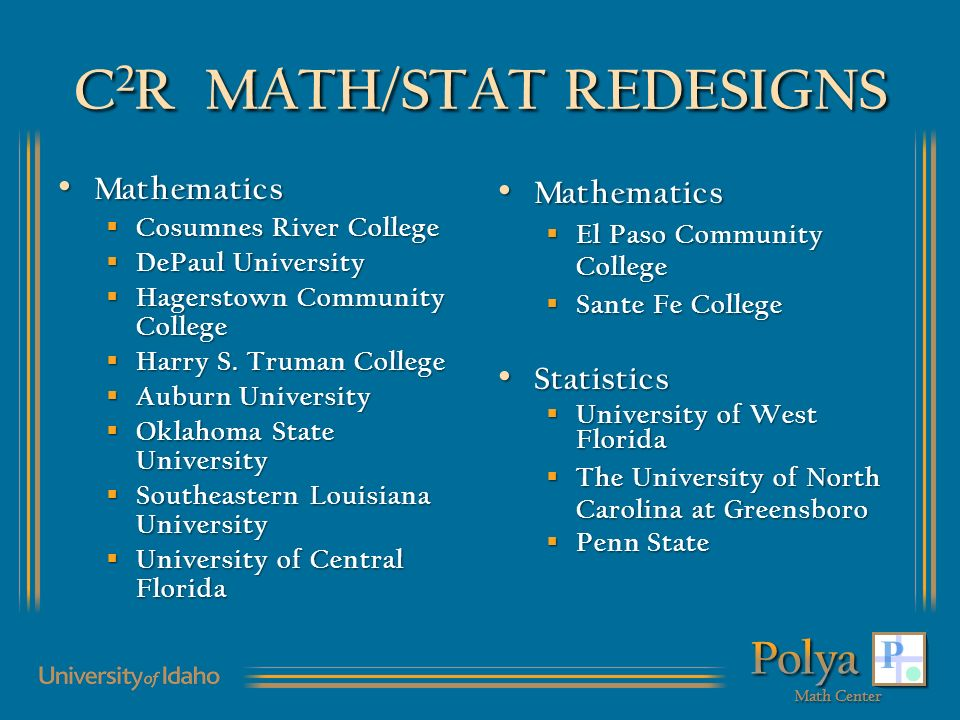 C 2 R MATH/STAT REDESIGNS Mathematics Mathematics Cosumnes River College Cosumnes River College DePaul University DePaul University Hagerstown Communi