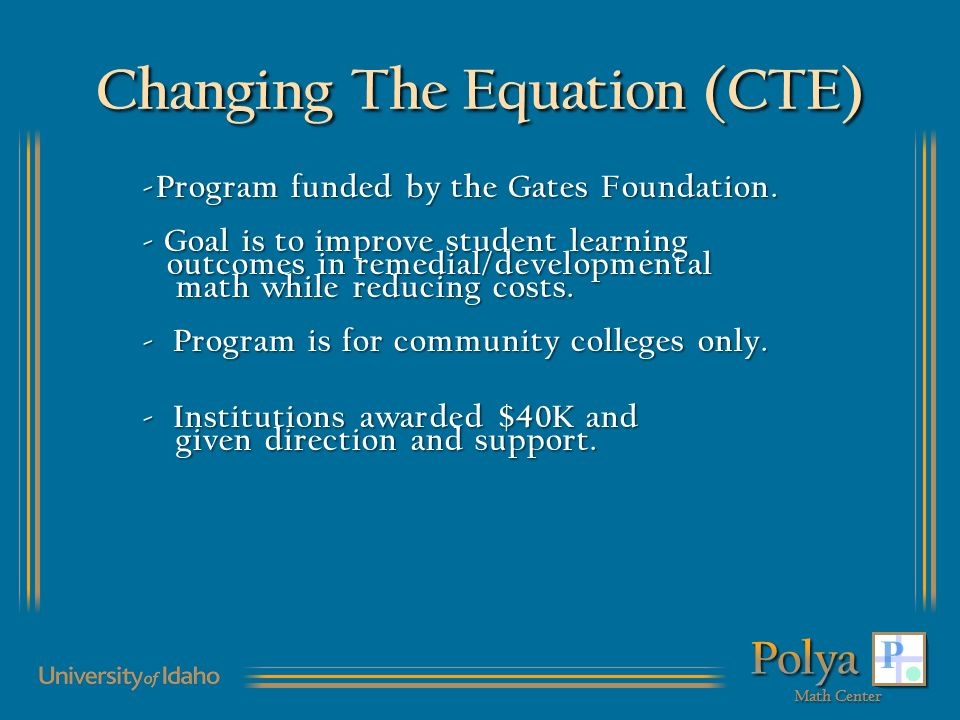Changing The Equation (CTE) -Program funded by the Gates Foundation. - Goal is to improve student learning outcomes in remedial/developmental math whi