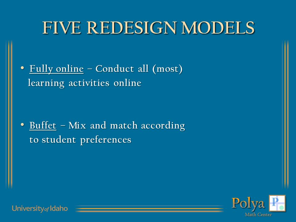 FIVE REDESIGN MODELS Fully online – Conduct all (most) Fully online – Conduct all (most) learning activities online learning activities online Buffet – Mix and match according Buffet – Mix and match according to student preferences