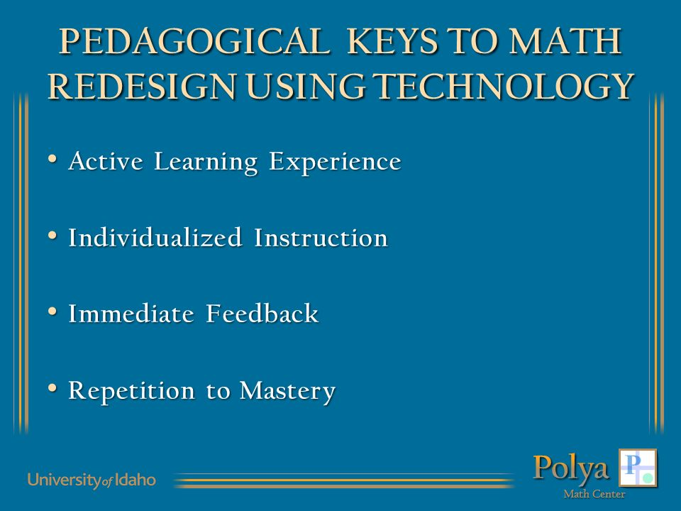 PEDAGOGICAL KEYS TO MATH REDESIGN USING TECHNOLOGY Active Learning Experience Active Learning Experience Individualized Instruction Individualized Instruction Immediate Feedback Immediate Feedback Repetition to Mastery Repetition to Mastery