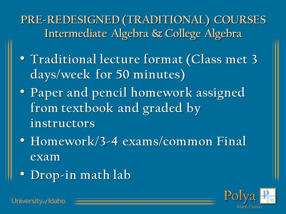 PRE-REDESIGNED (TRADITIONAL) COURSES Intermediate Algebra & College Algebra Traditional lecture format (Class met 3 days/week for 50 minutes) Traditional lecture format (Class met 3 days/week for 50 minutes) Paper and pencil homework assigned from textbook and graded by instructors Paper and pencil homework assigned from textbook and graded by instructors Homework/3-4 exams/common Final exam Homework/3-4 exams/common Final exam Drop-in math lab Drop-in math lab