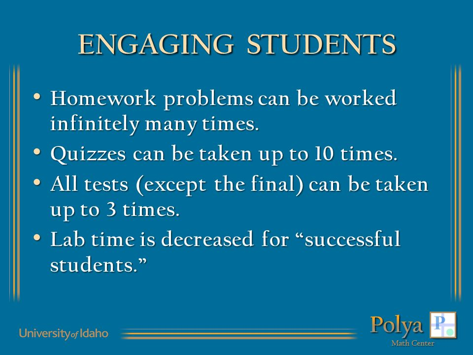 ENGAGING STUDENTS Homework problems can be worked infinitely many times. Homework problems can be worked infinitely many times. Quizzes can be taken u