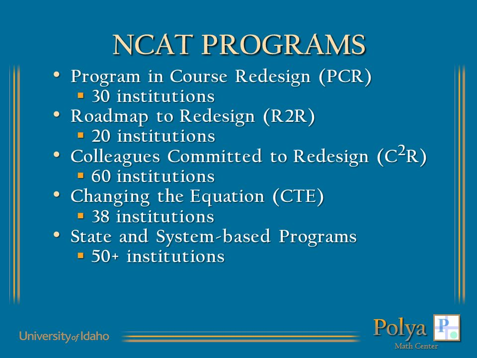 NCAT PROGRAMS Program in Course Redesign (PCR) Program in Course Redesign (PCR) 30 institutions 30 institutions Roadmap to Redesign (R2R) Roadmap to Redesign (R2R) 20 institutions 20 institutions Colleagues Committed to Redesign (C 2 R) Colleagues Committed to Redesign (C 2 R) 60 institutions 60 institutions Changing the Equation (CTE) Changing the Equation (CTE) 38 institutions 38 institutions State and System-based Programs State and System-based Programs 50+ institutions 50+ institutions