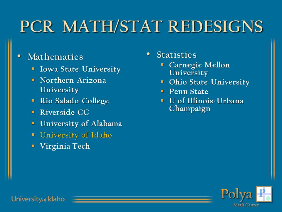 PCR MATH/STAT REDESIGNS Mathematics Mathematics Iowa State University Iowa State University Northern Arizona University Northern Arizona University Rio Salado College Rio Salado College Riverside CC Riverside CC University of Alabama University of Alabama University of Idaho University of Idaho Virginia Tech Virginia Tech Statistics Statistics Carnegie Mellon University Carnegie Mellon University Ohio State University Ohio State University Penn State Penn State U of Illinois-Urbana Champaign U of Illinois-Urbana Champaign