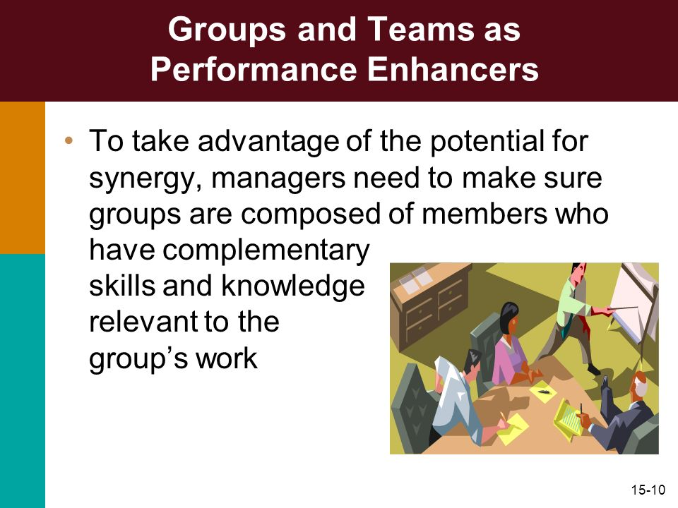 15-10 Groups and Teams as Performance Enhancers To take advantage of the potential for synergy, managers need to make sure groups are composed of memb