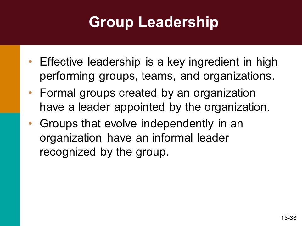 15-36 Group Leadership Effective leadership is a key ingredient in high performing groups, teams, and organizations. Formal groups created by an organ