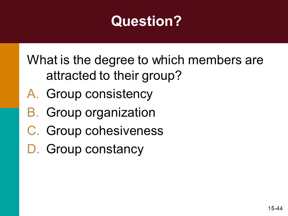 15-44 Question? What is the degree to which members are attracted to their group? A.Group consistency B.Group organization C.Group cohesiveness D.Grou