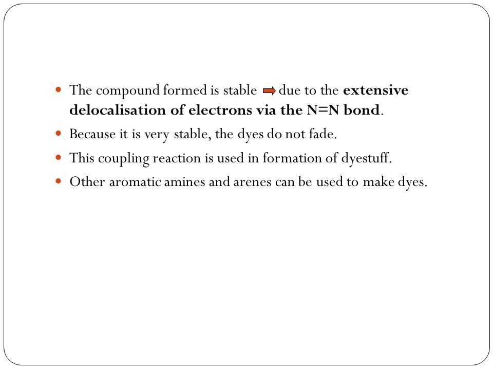 The compound formed is stable due to the extensive delocalisation of electrons via the N=N bond. Because it is very stable, the dyes do not fade. This