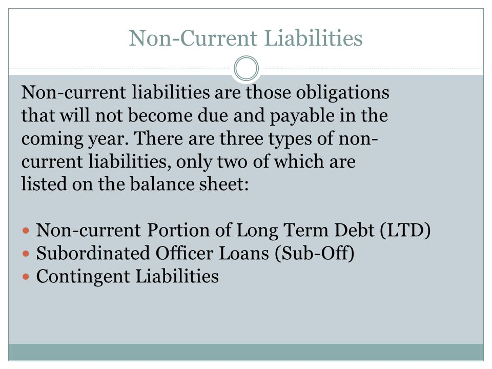 Non-Current Liabilities Non-current liabilities are those obligations that will not become due and payable in the coming year. There are three types o