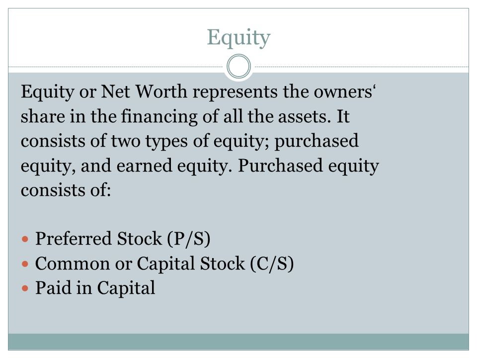 Equity Equity or Net Worth represents the owners share in the financing of all the assets. It consists of two types of equity; purchased equity, and e