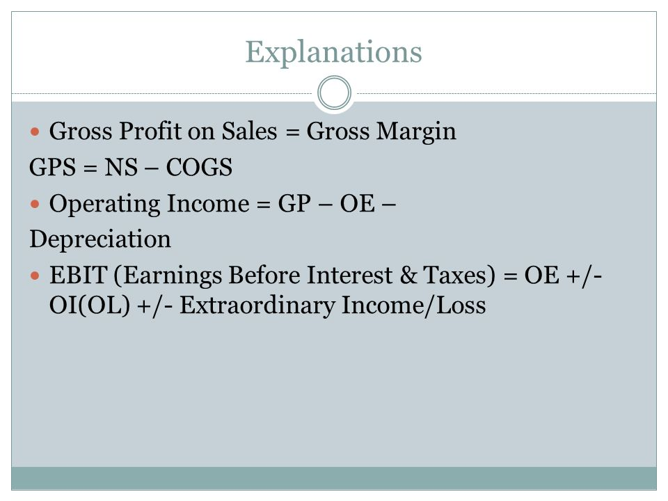 Explanations Gross Profit on Sales = Gross Margin GPS = NS – COGS Operating Income = GP – OE – Depreciation EBIT (Earnings Before Interest & Taxes) =