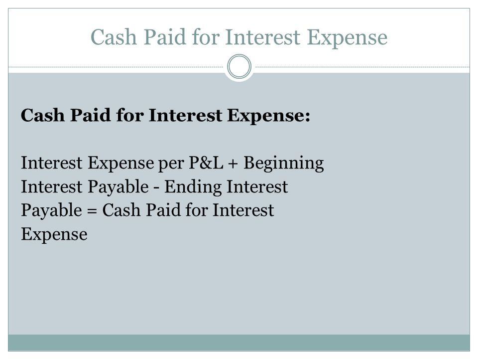 Cash Paid for Interest Expense Cash Paid for Interest Expense: Interest Expense per P&L + Beginning Interest Payable - Ending Interest Payable = Cash