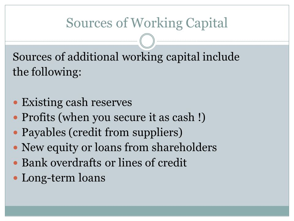 Sources of Working Capital Sources of additional working capital include the following: Existing cash reserves Profits (when you secure it as cash !)
