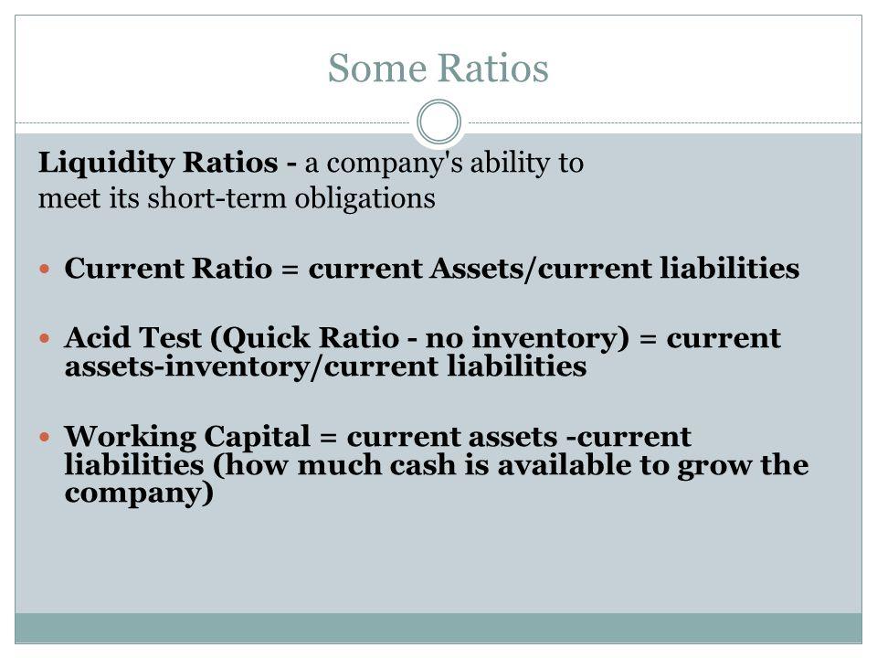 Some Ratios Liquidity Ratios - a company's ability to meet its short-term obligations Current Ratio = current Assets/current liabilities Acid Test (Qu