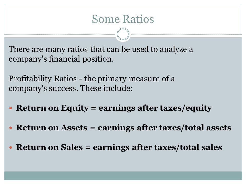 Some Ratios There are many ratios that can be used to analyze a company's financial position. Profitability Ratios - the primary measure of a company'