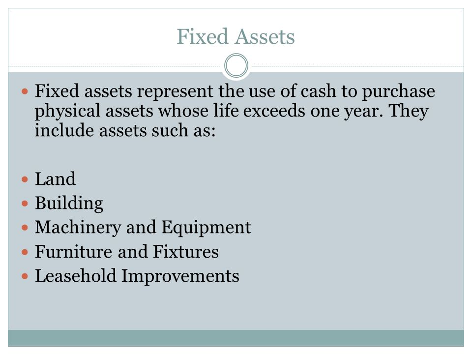 Fixed Assets Fixed assets represent the use of cash to purchase physical assets whose life exceeds one year. They include assets such as: Land Buildin