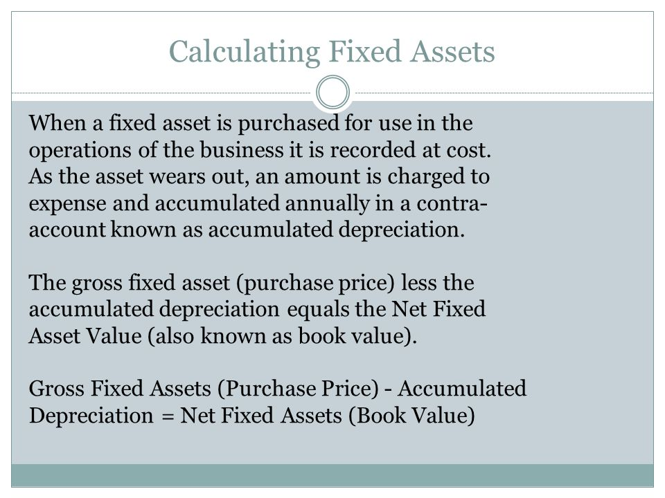 Calculating Fixed Assets When a fixed asset is purchased for use in the operations of the business it is recorded at cost. As the asset wears out, an