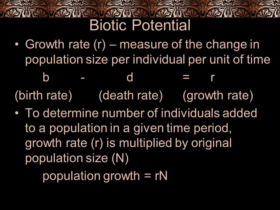 Biotic Potential Growth rate (r) – measure of the change in population size per individual per unit of time b -d=r (birth rate) (death rate)(growth ra