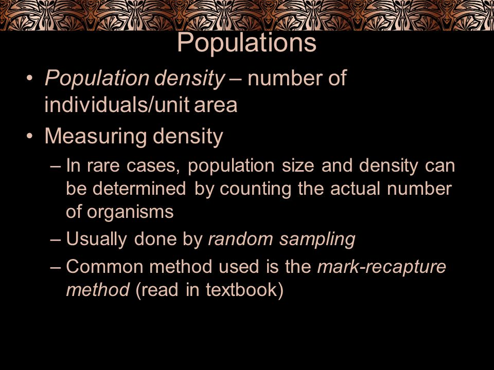 Population distribution – the spatial pattern in which members of a population are dispersed within a given area 1.Clumped – members of a population live in groups (herds, flocks, schools) Advantage includes more individuals to find food, large groups confuse predators May clump due to resource availability (cotton trees cluster along streams, animals around water holes) 2.Uniform – organisms maintain a relatively constant distance between individuals Common in animals that are territorial Helps ensure adequate resources for each individual 3.Random – patternless and unpredictable, occurs in the absence of strong attractions or repulsions among individuals, resources equally available (more rare) ex.