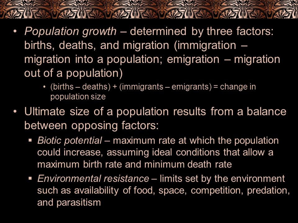 Biotic Potential Growth rate (r) – measure of the change in population size per individual per unit of time b -d=r (birth rate) (death rate)(growth rate) To determine number of individuals added to a population in a given time period, growth rate (r) is multiplied by original population size (N) population growth = rN