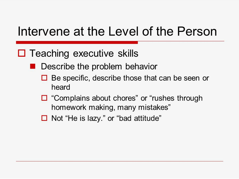 Intervene at the Level of the Person Teaching executive skills Describe the problem behavior Be specific, describe those that can be seen or heard Complains about chores or rushes through homework making, many mistakes Not He is lazy.