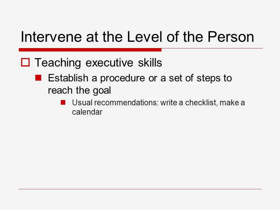Intervene at the Level of the Person Teaching executive skills Establish a procedure or a set of steps to reach the goal Usual recommendations: write a checklist, make a calendar