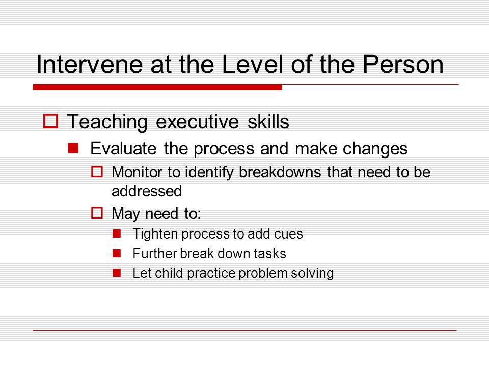 Intervene at the Level of the Person Teaching executive skills Evaluate the process and make changes Monitor to identify breakdowns that need to be addressed May need to: Tighten process to add cues Further break down tasks Let child practice problem solving