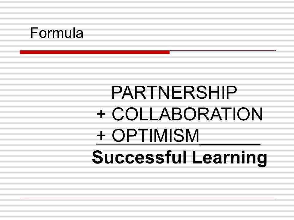 PARTNERSHIP + COLLABORATION + OPTIMISM______ Successful Learning Formula