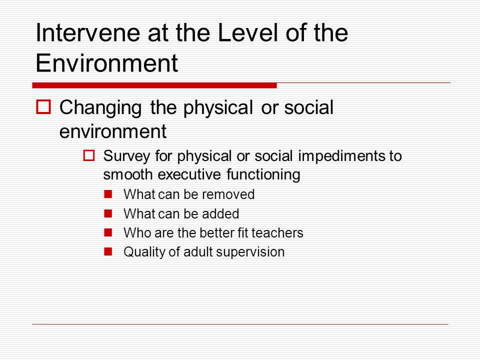 Intervene at the Level of the Environment Changing the physical or social environment Survey for physical or social impediments to smooth executive fu