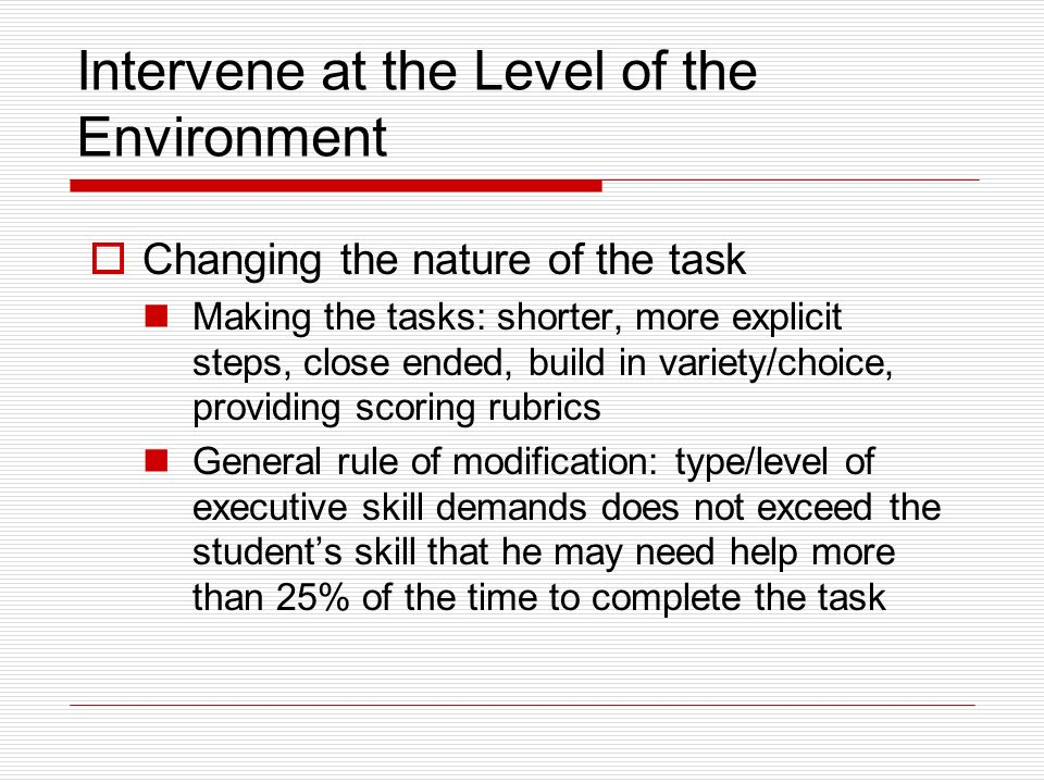 Intervene at the Level of the Environment Changing the nature of the task Making the tasks: shorter, more explicit steps, close ended, build in variety/choice, providing scoring rubrics General rule of modification: type/level of executive skill demands does not exceed the students skill that he may need help more than 25% of the time to complete the task