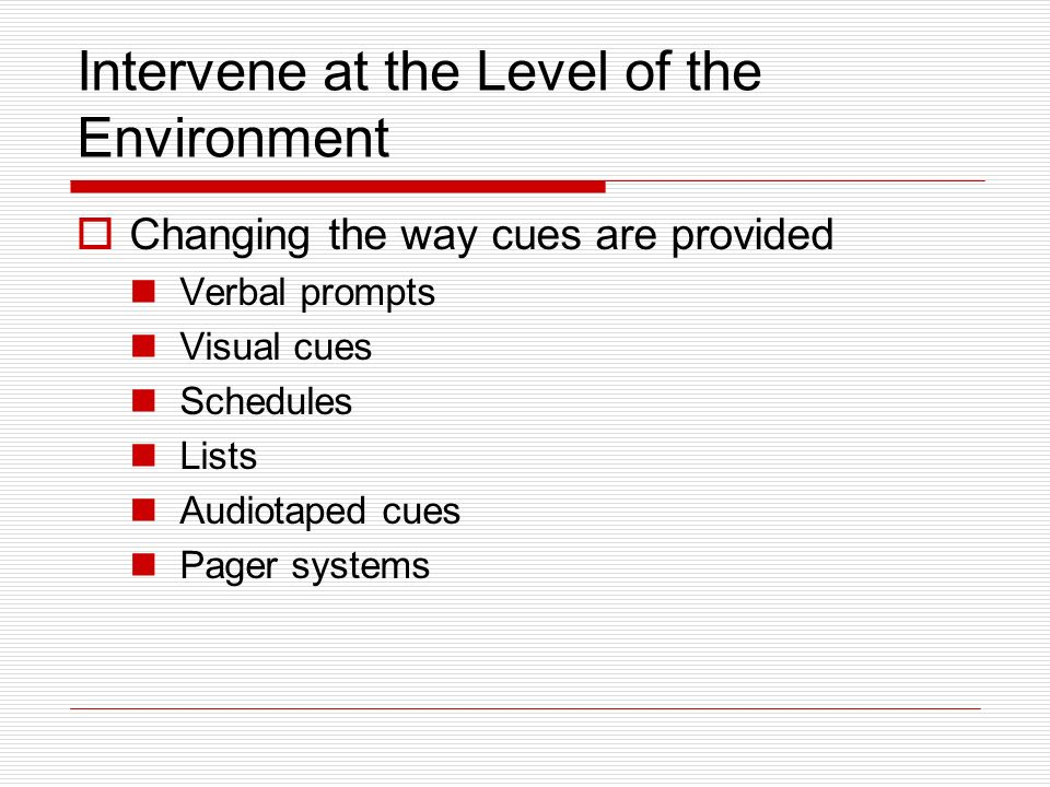 Intervene at the Level of the Environment Changing the way cues are provided Verbal prompts Visual cues Schedules Lists Audiotaped cues Pager systems
