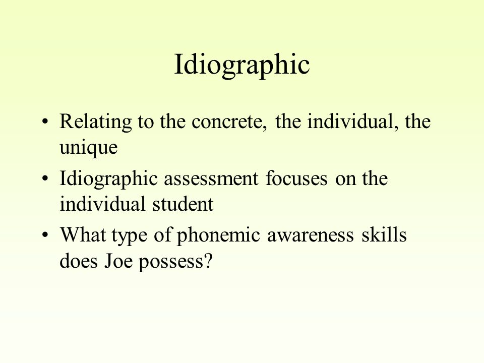 Idiographic Relating to the concrete, the individual, the unique Idiographic assessment focuses on the individual student What type of phonemic awareness skills does Joe possess?