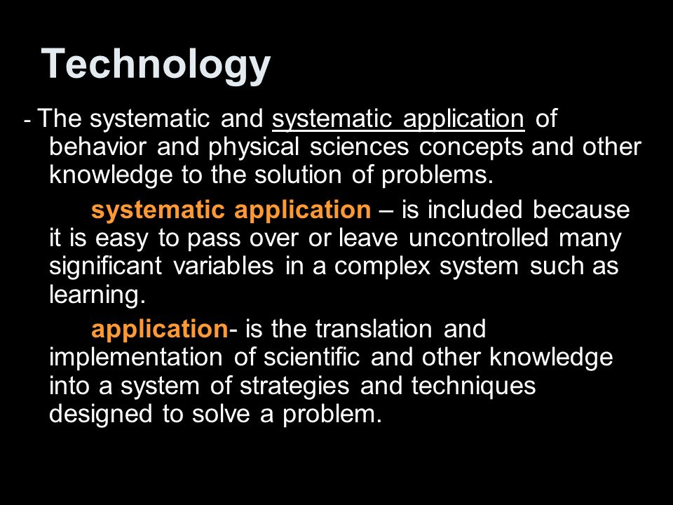 Technology - The systematic and systematic application of behavior and physical sciences concepts and other knowledge to the solution of problems.