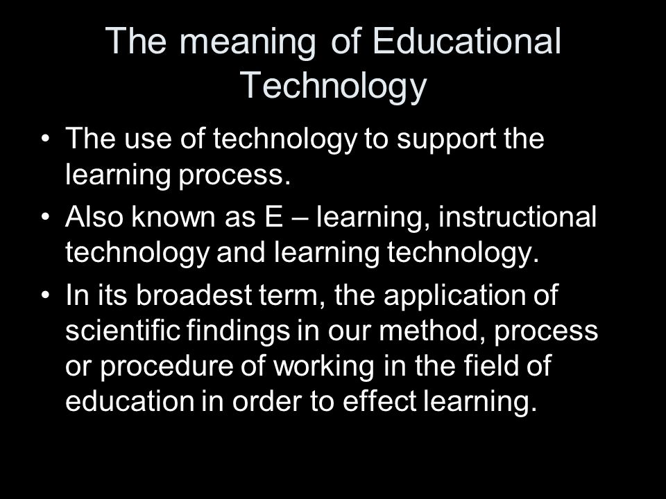 The meaning of Educational Technology The use of technology to support the learning process.