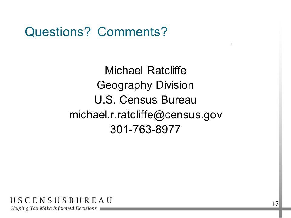 Questions? Comments? Michael Ratcliffe Geography Division U.S. Census Bureau michael.r.ratcliffe@census.gov 301-763-8977 15
