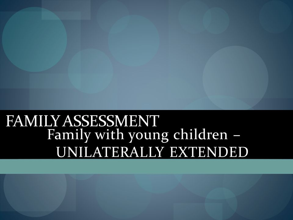 FAMILY ASSESSMENT Family with young children – UNILATERALLY EXTENDED